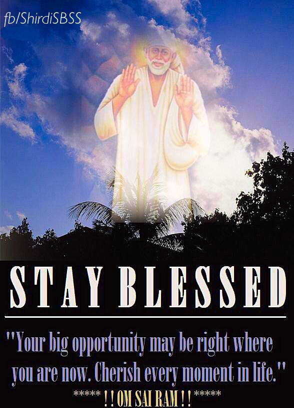 "STAY BLESSED ""Your big opportunity may be right where you are now. Cherish every moment in life.""   ❤️ॐOM SAI RAMॐ❤️  ‪#‎sairam‬ #shirdi #saibaba #saideva  Please share; FB: www.fb.com/ShirdiSBSS Twitter: https://twitter.com/shirdisbss Blog: http://ssbshraddhasaburi.blogspot.com  G+: https://plus.google.com/100079055901849941375/posts Pinterest: www.pinterest.com/shirdisaibaba"