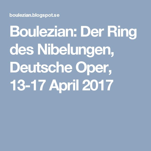 Boulezian: Der Ring des Nibelungen, Deutsche Oper, 13-17 April 2017