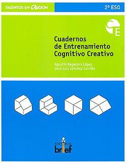 Cuadernos de entrenamiento cognitivo creativo / Agustín      Regadera López y José Luis Sánchez Carrillo. -- Valencia :      Brief, 2009          3 v. : il. ; 27 cm. -- (Talentos en acción)               Contiene: 2º ESO -- 3º ESO -- 4º ESO http://absysnetweb.bbtk.ull.es/cgi-bin/abnetopac01?TITN=517330
