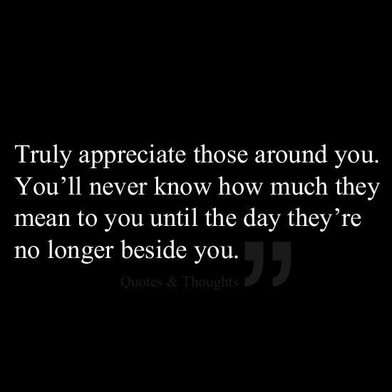 Truly Appreciate Those Around You. You'll Never Know How
