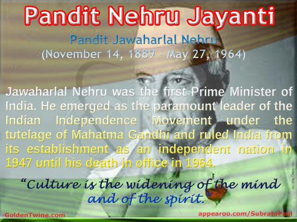 Pandit Jawaharlal Nehru Jayanti. Jawaharlal Nehru (November 14, 1889 – May 27, 1964).  Jawaharlal Nehru was the first Prime Minister of India. He emerged as the paramount leader of the Indian Independence Movement under the tutelage of Mahatma Gandhi and ruled India from its establishment as an independent nation in 1947 until his death in office in 1964.   [Graphic Design: GoldenTwine Graphic http://www.goldentwine.com/ind.htm]