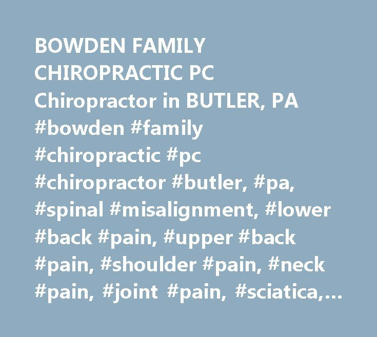 BOWDEN FAMILY CHIROPRACTIC PC Chiropractor in BUTLER, PA #bowden #family #chiropractic #pc #chiropractor #butler, #pa, #spinal #misalignment, #lower #back #pain, #upper #back #pain, #shoulder #pain, #neck #pain, #joint #pain, #sciatica, #muscle #spasm http://pet.nef2.com/bowden-family-chiropractic-pc-chiropractor-in-butler-pa-bowden-family-chiropractic-pc-chiropractor-butler-pa-spinal-misalignment-lower-back-pain-upper-back-pain-shoulder-pain/  # BOWDEN FAMILY CHIROPRACTIC PC Their staff is…
