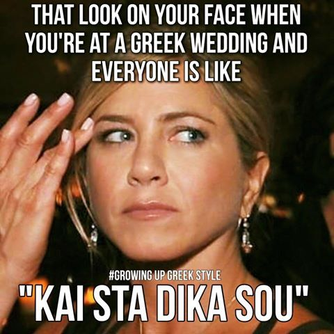 "That look on your face when you're at a Greek wedding and everyone is like, ""Kai sta dika sou"""