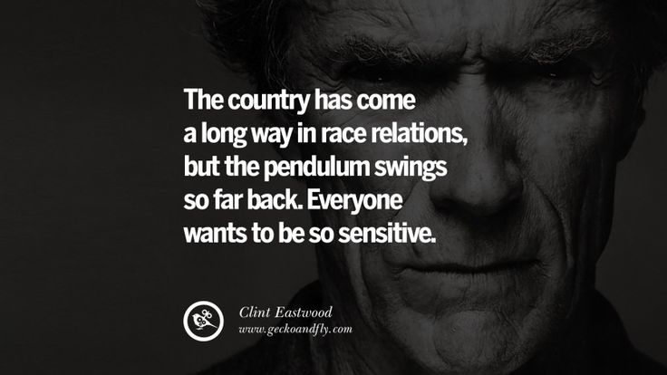 The country has come a long way in race relations, but the pendulum swings so far back. Everyone wants to be so sensitive. 24 Inspiring Clint Eastwood Quotes On Politics, Life And Work
