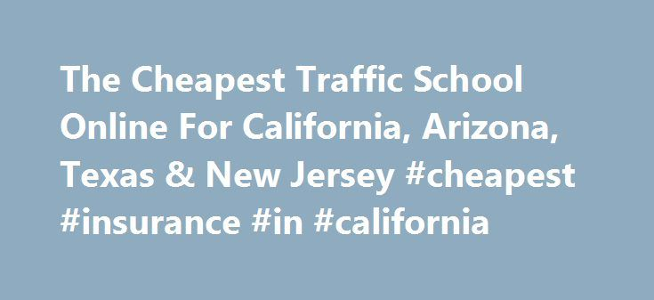 The Cheapest Traffic School Online For California, Arizona, Texas & New Jersey #cheapest #insurance #in #california http://philadelphia.remmont.com/the-cheapest-traffic-school-online-for-california-arizona-texas-new-jersey-cheapest-insurance-in-california/  # Thank you for giving us the opportunity to serve you! Take Traffic School Reduce Your Insurance Rate We are an Online Traffic School / Defensive Driving course for anyone who needs to take a traffic school or defensive driving course to…