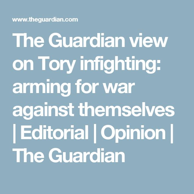 The Guardian view on Tory infighting: arming for war against themselves | Editorial | Opinion | The Guardian