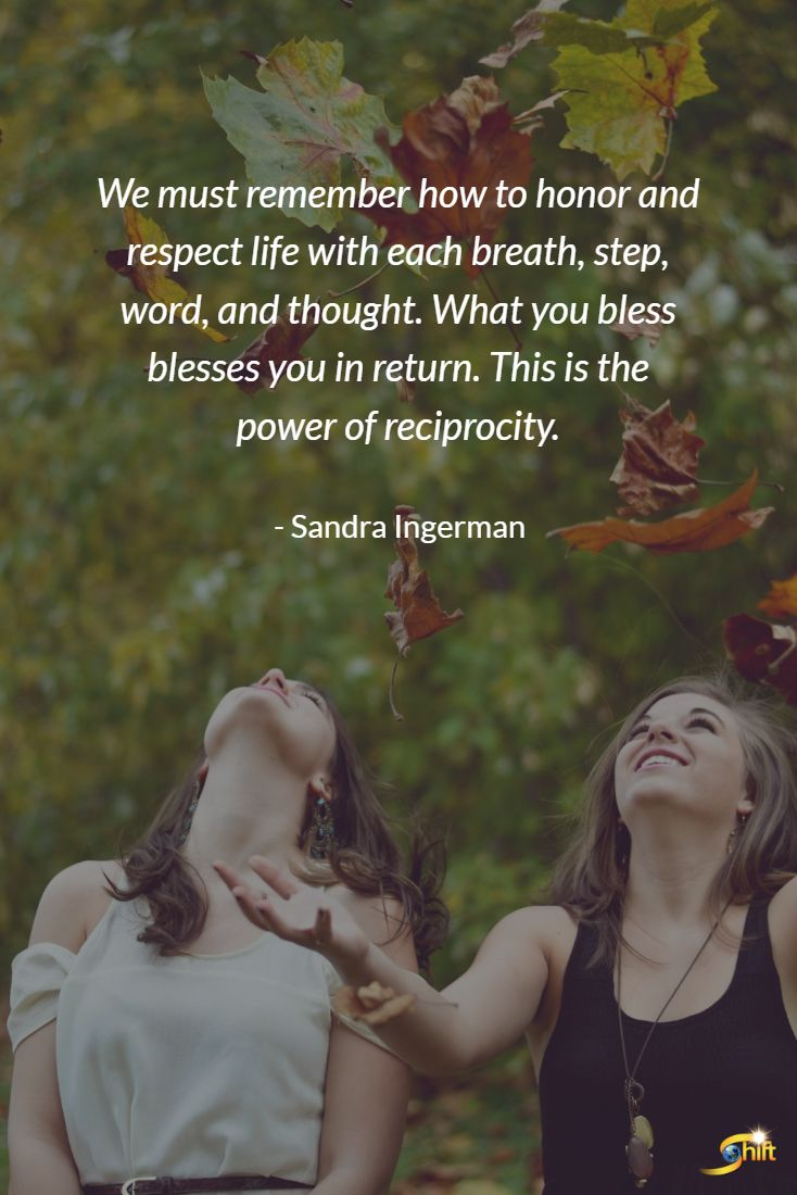 """We must remember how to honor and respect life with each breath, step, word, and thought. What you bless blesses you in return. This is the power of reciprocity."" - Sandra Ingerman  #quote #quoteoftheday #inspirational #inspirationalquote  #motivationalquotes #TheShiftNetwork http://theshiftnetwork.com/?utm_source=pinterest&utm_medium=social&utm_campaign=quote"
