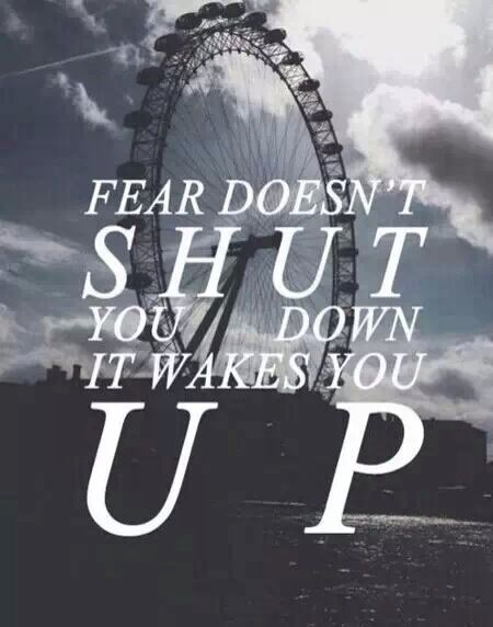 Fear doesn't shut you down, it wakes you up-four