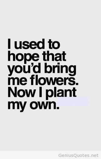 I used to hope that you'd bring me flowers. Now I plant my own.