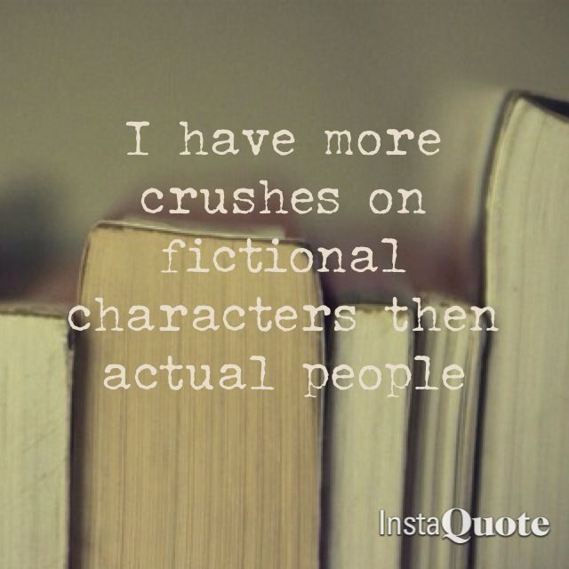more like i fall in love with fictional character then actual people...