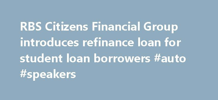 RBS Citizens Financial Group introduces refinance loan for student loan borrowers #auto #speakers http://auto.remmont.com/rbs-citizens-financial-group-introduces-refinance-loan-for-student-loan-borrowers-auto-speakers/  #refinance auto loan rates # RBS Ci