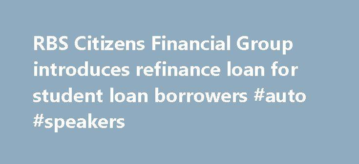 RBS Citizens Financial Group introduces refinance loan for student loan borrowers #auto #speakers http://auto.remmont.com/rbs-citizens-financial-group-introduces-refinance-loan-for-student-loan-borrowers-auto-speakers/  #refinance auto loan rates # RBS Ci