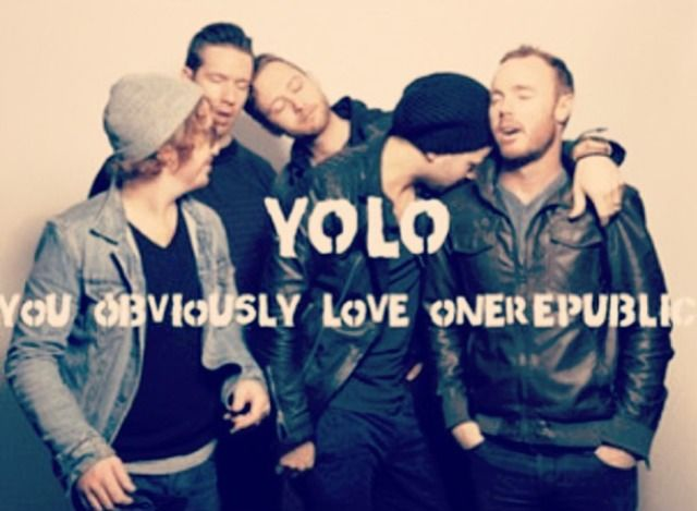 1r-is-not-just-a-band-to-me:  YOLO= you obviously love OneRepublic ^^