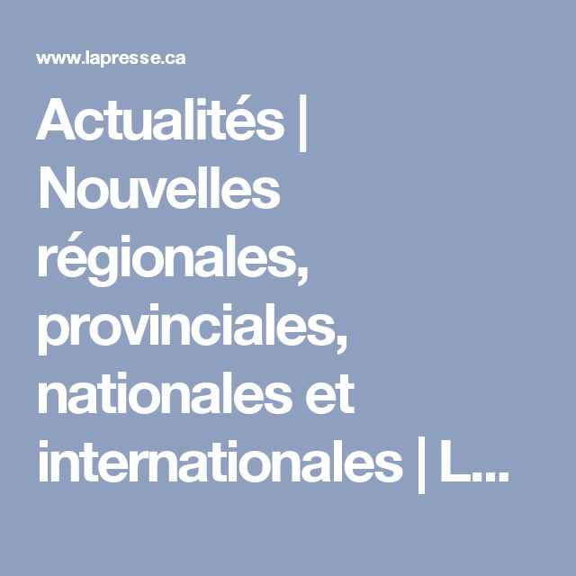 Actualités | Nouvelles régionales, provinciales, nationales et internationales | LaPresse.ca