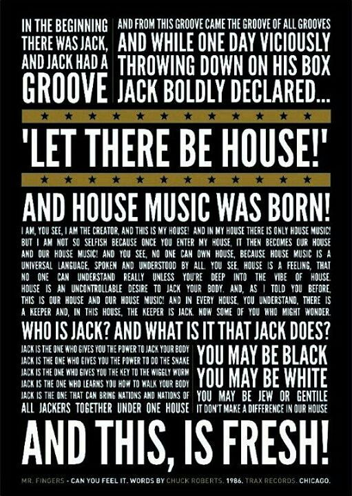 """""""In the beginning, there was Jack, and Jack had a groove. And from this groove came the groove of all grooves. And while one day viciously throwing down on his box, Jack boldy declared, """"Let there be HOUSE!"""" and house music was born. """"I am, you see, I am the creator, and this is my house! And, in my house there is ONLY house music. But, I am not so selfish because once you enter my house it then becomes OUR house and OUR house music!"""""""
