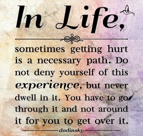 Experience getting hurt, but don't dwell in it.