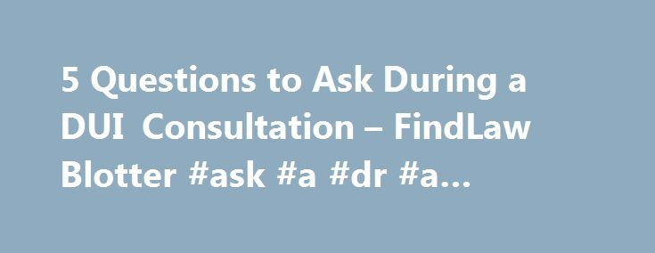 5 Questions to Ask During a DUI Consultation – FindLaw Blotter #ask #a #dr #a #question http://ask.nef2.com/2017/05/03/5-questions-to-ask-during-a-dui-consultation-findlaw-blotter-ask-a-dr-a-question/  #ask a lawyer a free question # 5 Questions to Ask During a DUI Consultation By Brett Snider, Esq. on October 15, 2013 12:26 PM After a DUI, you'll want to consult with an attorney who can field the many questions you might have about what happens next. For Denise Oher, mother of Baltimore…
