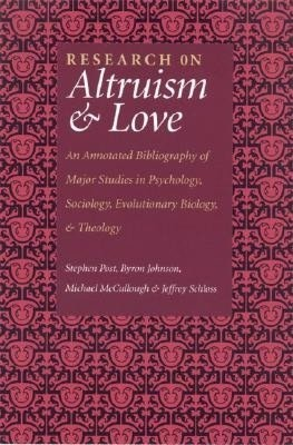 Research on Altruism and Love: An Annotated Bibliography of Major Studies in Psychology, Sociology, Evolutionary Biology, and Theology