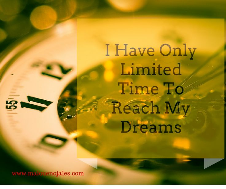 Act now to reach your dreams, because time is so precious