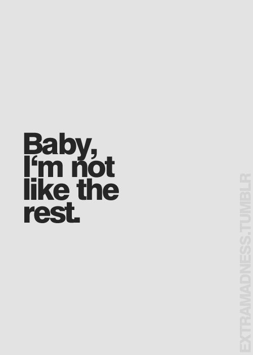 Baby, i'm not like the rest.
