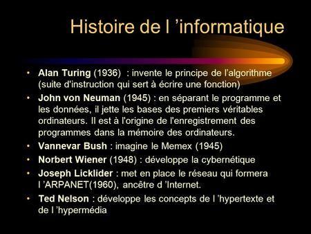 Histoire de l 'informatique Alan Turing (1936) : invente le principe de l'algorithme (suite d'instruction qui sert à écrire une fonction) John von Neuman.