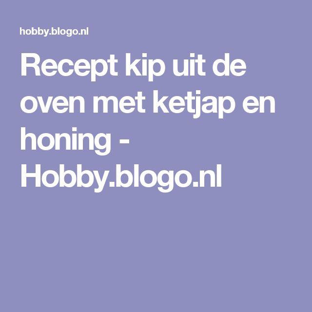 Recept kip uit de oven met ketjap en honing - Hobby.blogo.nl