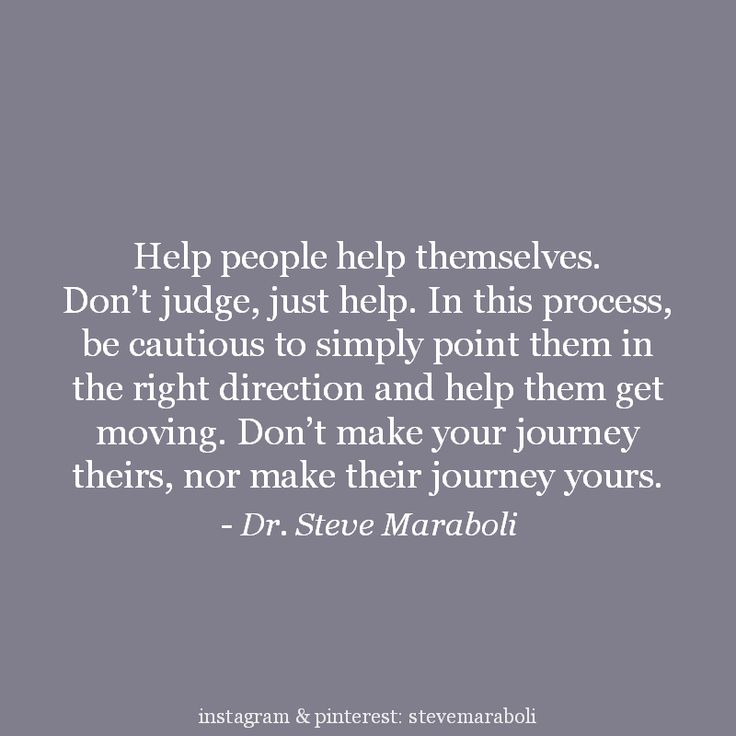 """Help people help themselves. Don't judge, just help. In this process, be cautious to simply point them in the right direction and help them get moving. Don't make your journey theirs, nor make their journey yours."" - Steve Maraboli #quote"