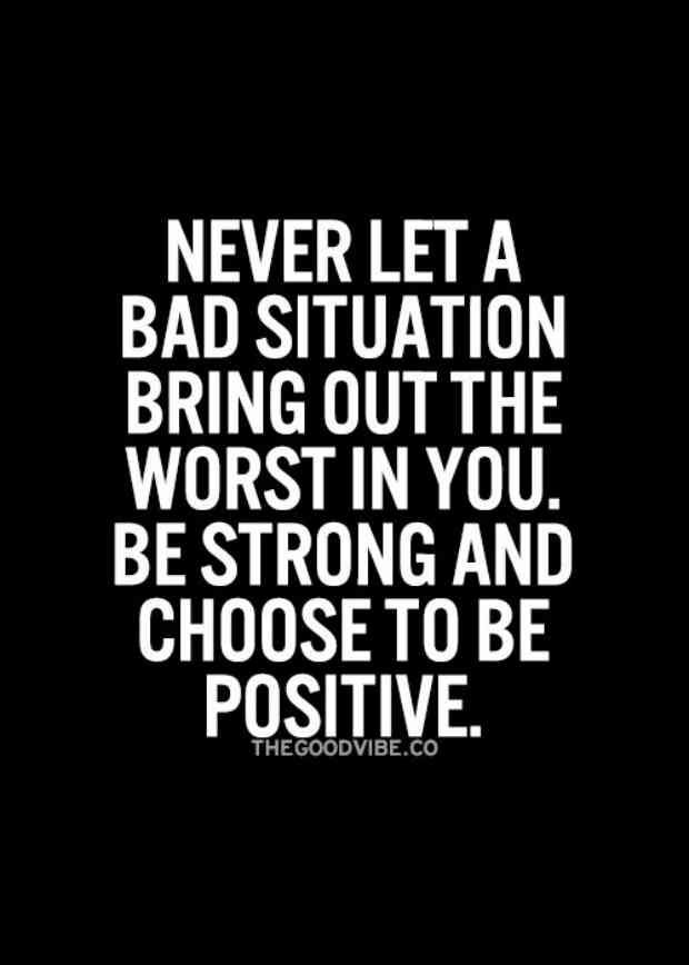 """Never let a bad situation bring out the worst in you. Be strong and choose to be positive."""