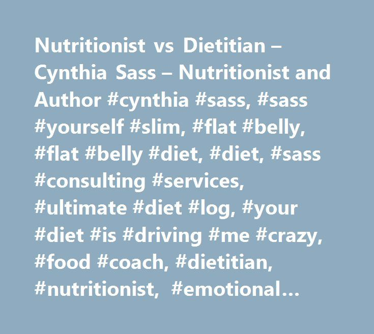 Nutritionist vs Dietitian – Cynthia Sass – Nutritionist and Author #cynthia #sass, #sass #yourself #slim, #flat #belly, #flat #belly #diet, #diet, #sass #consulting #services, #ultimate #diet #log, #your #diet #is #driving #me #crazy, #food #coach, #dietitian, #nutritionist, #emotional #eating, #fast #forward, #detox, #cleanse, #dark #chocolate #escape, #5 #piece #puzzle, #new #york #city #nutritionist…