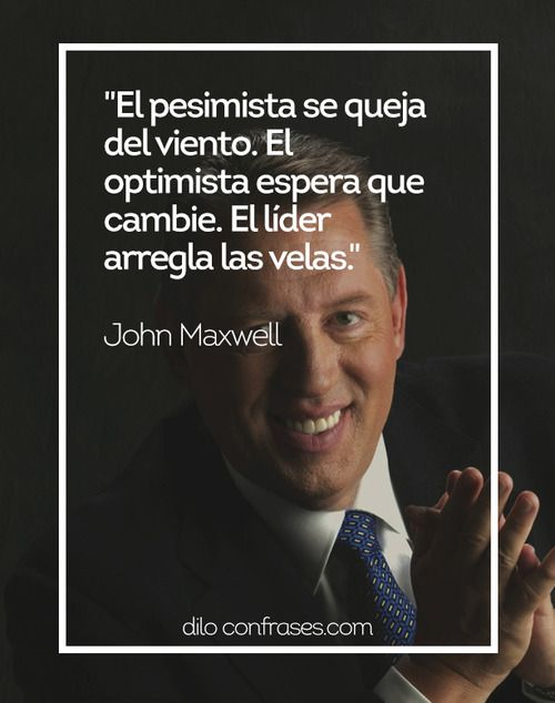 El pesimista se queja del viento. El optimista espera que cambie. El líder arregla las velas - John Maxwell #JOHNMAXWELL #LÍERES #LIDERES