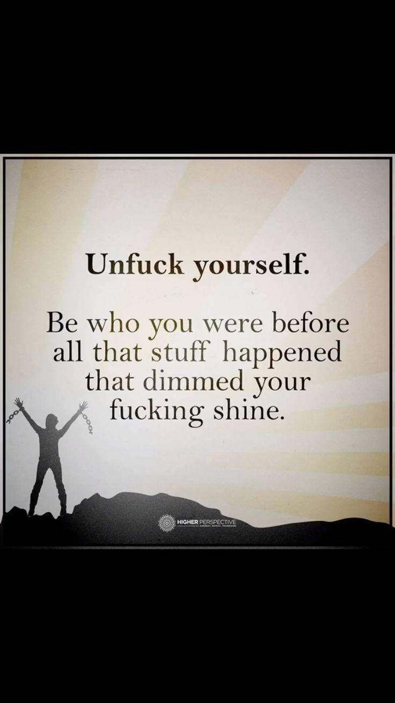 Unfuck myself!!! I will Be me again.