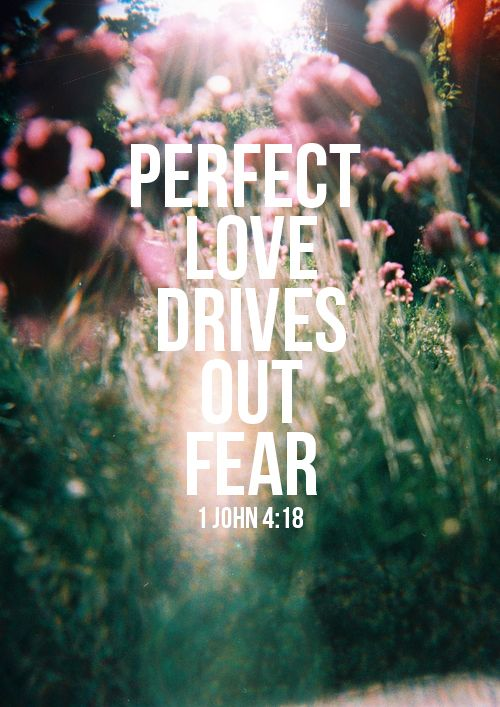 There is no fear in love; but perfect love casteth out fear: because fear hath torment. He that feareth is not made perfect in love. 1 John 4:18
