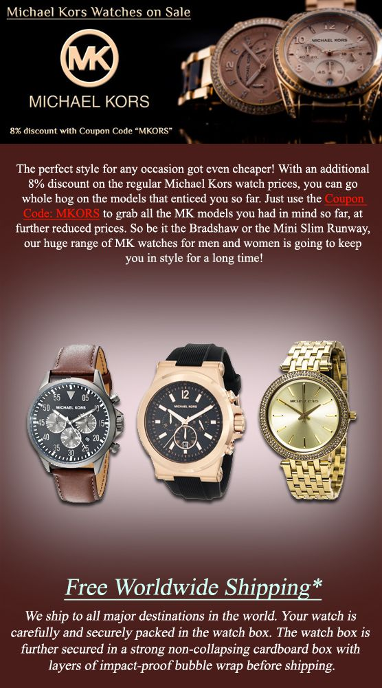 Newsletter: Michael Kors Watches On Sale: Up to 60% off with Free Worldwide Shipping! - The perfect style for any occasion got even cheaper! With an additional 8% discount on the regular Michael Kors watch prices, you can go whole hog on the models that enticed you so far. Just use the Coupon Code: MKORS to grab all the MK models you had in mind so far, at further reduced prices. So be it the Bradshaw or the Mini Slim Runway, our huge range of MK watches for men and women.