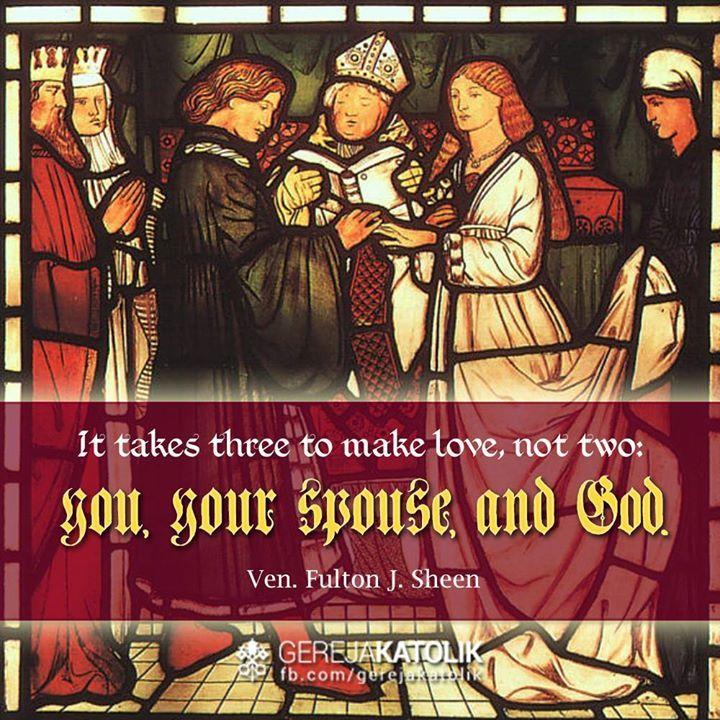 """""""Bukan dua, melainkan butuh tiga pihak untuk mencinta: engkau, kekasihmu, dan Allah."""" —Ven. Fulton J. Sheen   """"It takes three to make love, not two: you, your spouse, and God."""" —Ven. Fulton J. Sheen   *  —Servus Veritatis—"""