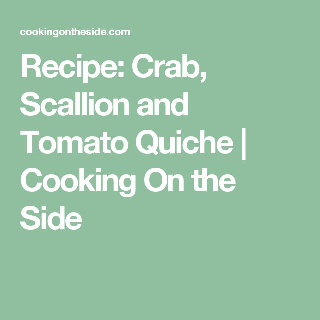 Recipe: Crab, Scallion and Tomato Quiche | Cooking On the Side