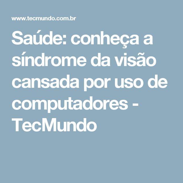 Saúde: conheça a síndrome da visão cansada por uso de computadores - TecMundo