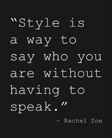 """Style is a way to say who you are without having to speak"". -Rachael Zoe  Very true.."