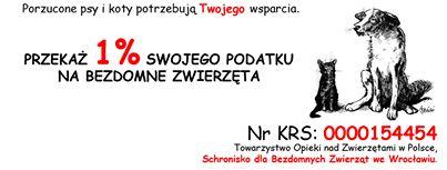 """PRZEKAŻ SWÓJ 1% NA BEZDOMNE PSY I KOTY Zwierzęta ze Schroniska we Wrocławiu serdecznie proszą o wsparcie. Może ktoś z Państwa zechce przekazać dla nich 1% swojego podatku.  Aby to zrobić należy w druku PIT wpisać nazwę organizacji: Towarzystwo Opieki nad Zwierzętami w Polsce, Schronisko dla Bezdomnych Zwierząt we Wrocławiu. ul. Ślazowa 2, 51-007 Wrocław Nr KRS - 0000154454 W rubryce """"Inne informacje"""" dopisać koniecznie: """"Dla Schroniska dla Zwierząt we Wrocławiu"""""""