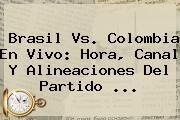 http://tecnoautos.com/wp-content/uploads/imagenes/tendencias/thumbs/brasil-vs-colombia-en-vivo-hora-canal-y-alineaciones-del-partido.jpg Brasil vs Colombia. Brasil vs. Colombia en vivo: Hora, canal y alineaciones del partido ..., Enlaces, Imágenes, Videos y Tweets - http://tecnoautos.com/actualidad/brasil-vs-colombia-brasil-vs-colombia-en-vivo-hora-canal-y-alineaciones-del-partido/