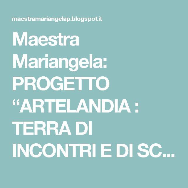 "Maestra Mariangela: PROGETTO ""ARTELANDIA : TERRA DI INCONTRI E DI SCOPERTE"""