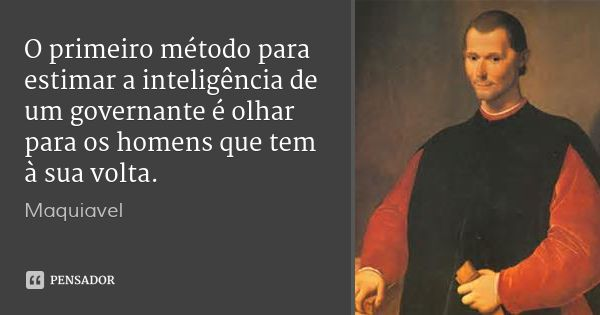 O primeiro método para estimar a inteligência de um governante é olhar para os homens que tem à sua volta. — Maquiavel
