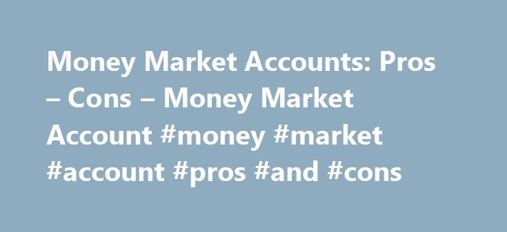 Money Market Accounts: Pros – Cons – Money Market Account #money #market #account #pros #and #cons http://memphis.remmont.com/money-market-accounts-pros-cons-money-market-account-money-market-account-pros-and-cons/  # Money Market Accounts: Pros Cons A money market account is almost like a supercharged savings account, offering a government-insured means of earning a high interest rate while still keeping some access to your funds. These accounts are offered up by most credit unions and…
