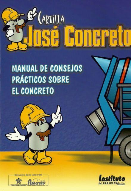 Cartilla José Concreto. Manual de consejos prácticos sobre el concreto – ASOCRETO - ASOCRETO     http://www.librosyeditores.com/tiendalemoine/ingenieria-civil/205-cartilla-jose-concreto-manual-de-consejos-practicos-sobre-el-concreto.html     Editores y distribuidores