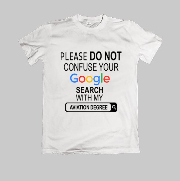 Please do not confuse your google search my Aviation degree TShirt quote Size S,M,L,XL,2XL,3XL,4XL,5XL