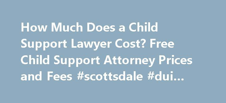 How Much Does a Child Support Lawyer Cost? Free Child Support Attorney Prices and Fees #scottsdale #dui #lawyer http://lexingtone.remmont.com/how-much-does-a-child-support-lawyer-cost-free-child-support-attorney-prices-and-fees-scottsdale-dui-lawyer/  # Call 888-454-0335 for Free Case Evaluations Child Support Attorney Fees When two people decide to end their relationship and minor children are involved, it sometimes raises child support issues. Whether these issues are worked out through a…