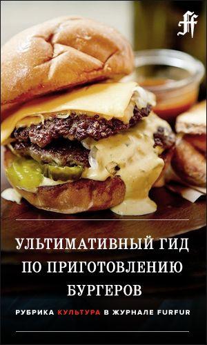 Ультимативный гид по приготовлению бургеров — FURFUR — FURFUR — поток «Культура»