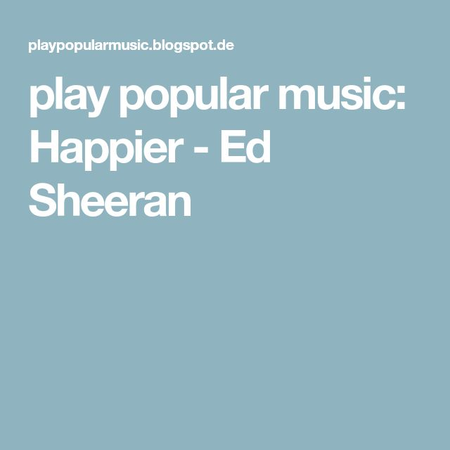 play popular music: Happier - Ed Sheeran