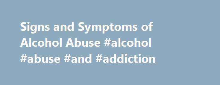 Signs and Symptoms of Alcohol Abuse #alcohol #abuse #and #addiction http://eritrea.remmont.com/signs-and-symptoms-of-alcohol-abuse-alcohol-abuse-and-addiction/  # Signs and Symptoms of Alcohol Abuse Around the world, alcohol abuse is a problem that either directly or indirectly causes two million deaths each year. Millions more lose their health, their families, their jobs or just the joy of living. One of the difficulties with eliminating alcohol abuse is its legality. Drinking itself is…