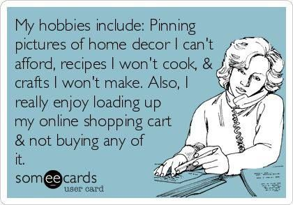 My hobbies include pinning pictures of home decor I can't afford recipes I won't cook & crafts I won't make. Also I really enjoy loading up my online shopping cart & not buying any of it