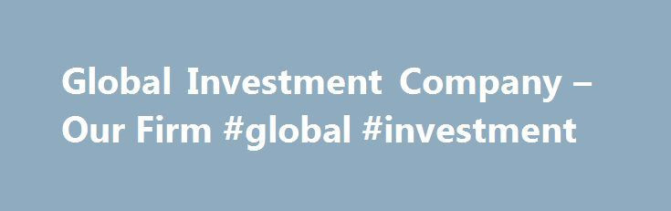 Global Investment Company – Our Firm #global #investment http://invest.remmont.com/global-investment-company-our-firm-global-investment-2/  Global Investment Company is an independent, financial services firm and investment fiduciary; we provide financial and fiduciary advice and focus on clients objectives. We offer our clients non-proprietary investment services and vehicles. We make it possible for investors and fiduciaries... Read more